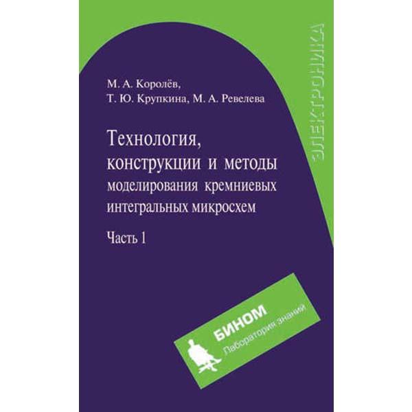Технология, конструкции и методы моделирования кремниевых интегральных микросхем. Часть 1 (М.А. Королёв и др.)